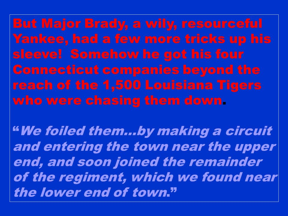 But Major Brady, a wily, resourceful Yankee, had a few more tricks up his sleeve! Somehow he got his four Connecticut companies beyond the reach of the 1,500 Louisiana Tigers who were chasing them down.
