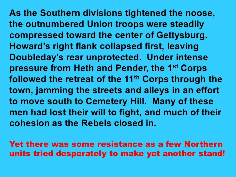 As the Southern divisions tightened the noose, the outnumbered Union troops were steadily compressed toward the center of Gettysburg. Howard's right flank collapsed first, leaving Doubleday's rear unprotected. Under intense pressure from Heth and Pender, the 1st Corps followed the retreat of the 11th Corps through the town, jamming the streets and alleys in an effort to move south to Cemetery Hill. Many of these men had lost their will to fight, and much of their cohesion as the Rebels closed in.