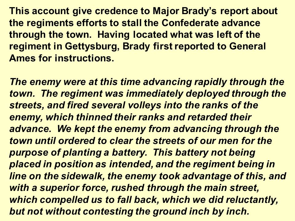 This account give credence to Major Brady's report about the regiments efforts to stall the Confederate advance through the town. Having located what was left of the regiment in Gettysburg, Brady first reported to General Ames for instructions.