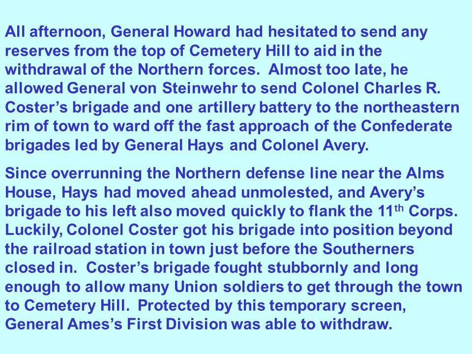 All afternoon, General Howard had hesitated to send any reserves from the top of Cemetery Hill to aid in the withdrawal of the Northern forces. Almost too late, he allowed General von Steinwehr to send Colonel Charles R. Coster's brigade and one artillery battery to the northeastern rim of town to ward off the fast approach of the Confederate brigades led by General Hays and Colonel Avery.