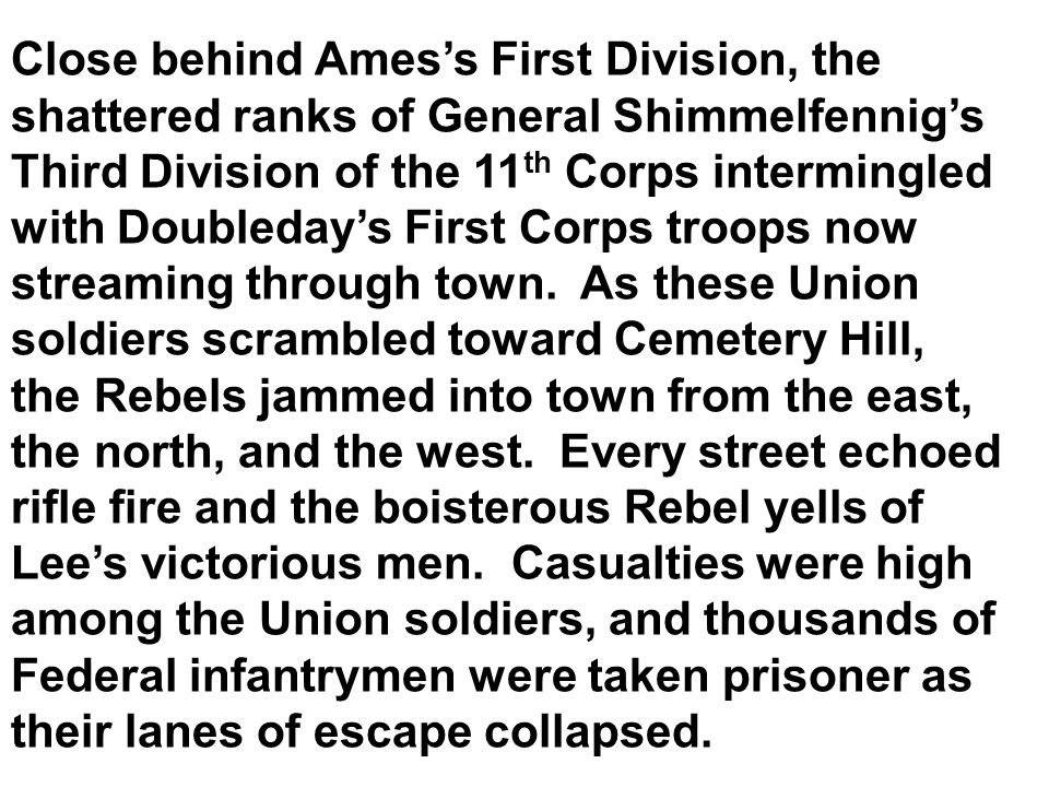 Close behind Ames's First Division, the shattered ranks of General Shimmelfennig's Third Division of the 11th Corps intermingled with Doubleday's First Corps troops now streaming through town.