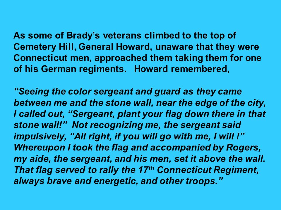 As some of Brady's veterans climbed to the top of Cemetery Hill, General Howard, unaware that they were Connecticut men, approached them taking them for one of his German regiments. Howard remembered,