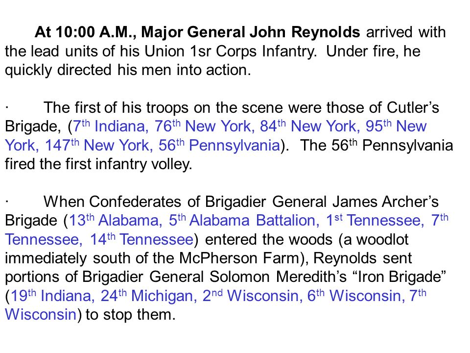 At 10:00 A.M., Major General John Reynolds arrived with the lead units of his Union 1sr Corps Infantry. Under fire, he quickly directed his men into action.