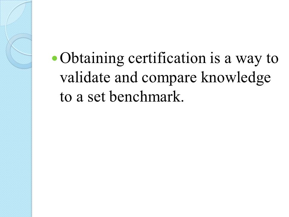 Obtaining certification is a way to validate and compare knowledge to a set benchmark.