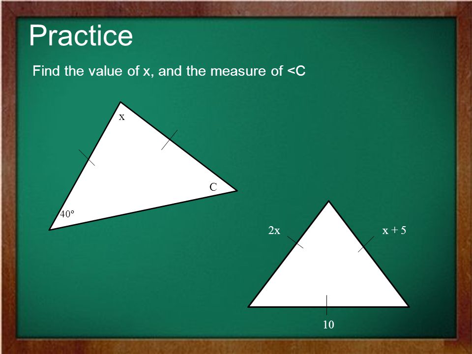 Practice Find the value of x, and the measure of <C x C 2x x + 5 10
