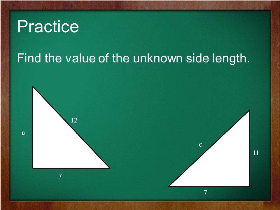 Practice Find the value of the unknown side length. 12 a c 11 7 7