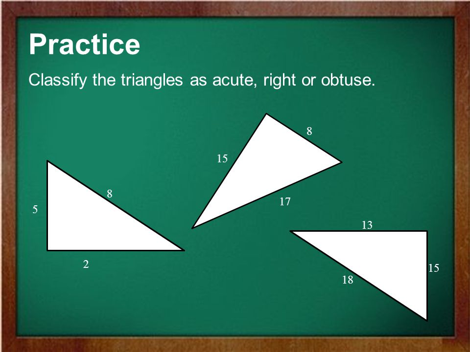 Practice Classify the triangles as acute, right or obtuse. 8 15 8 17 5