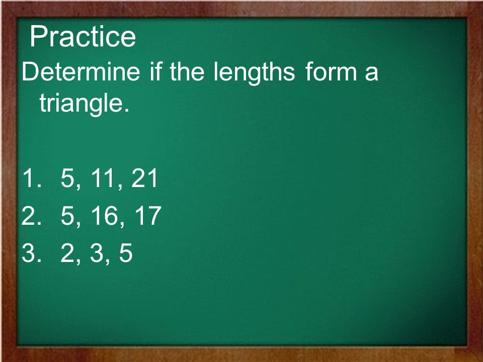 Practice Determine if the lengths form a triangle. 5, 11, 21 5, 16, 17