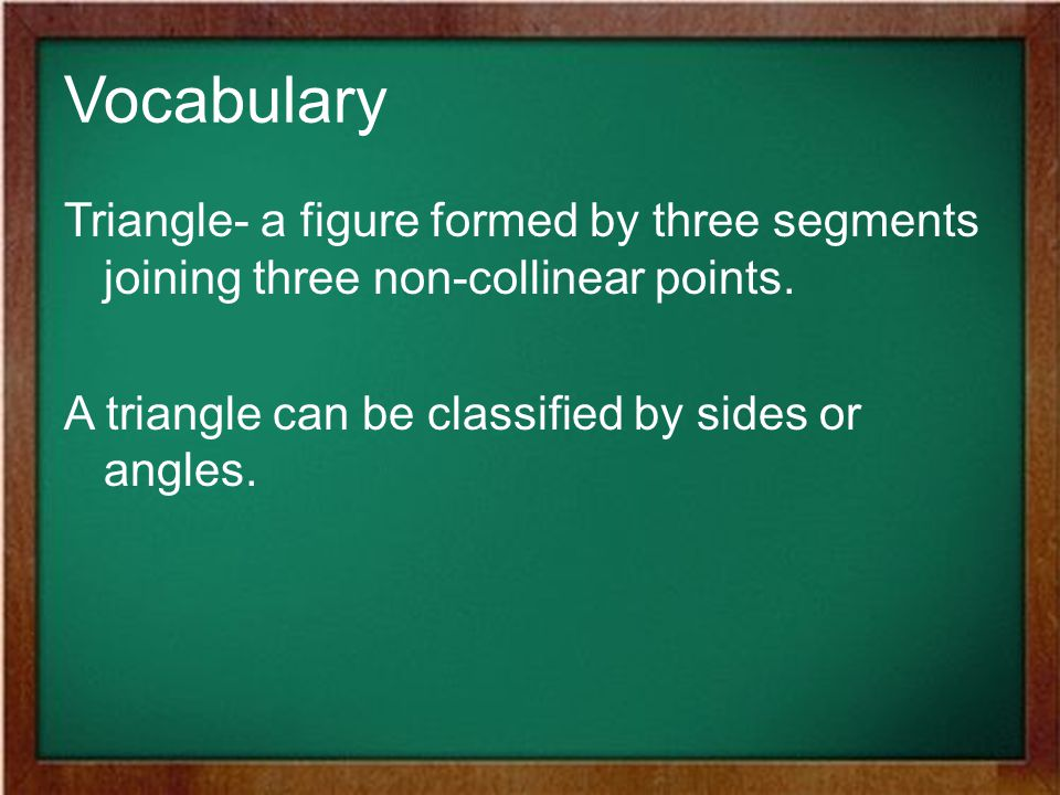 Vocabulary Triangle- a figure formed by three segments joining three non-collinear points.