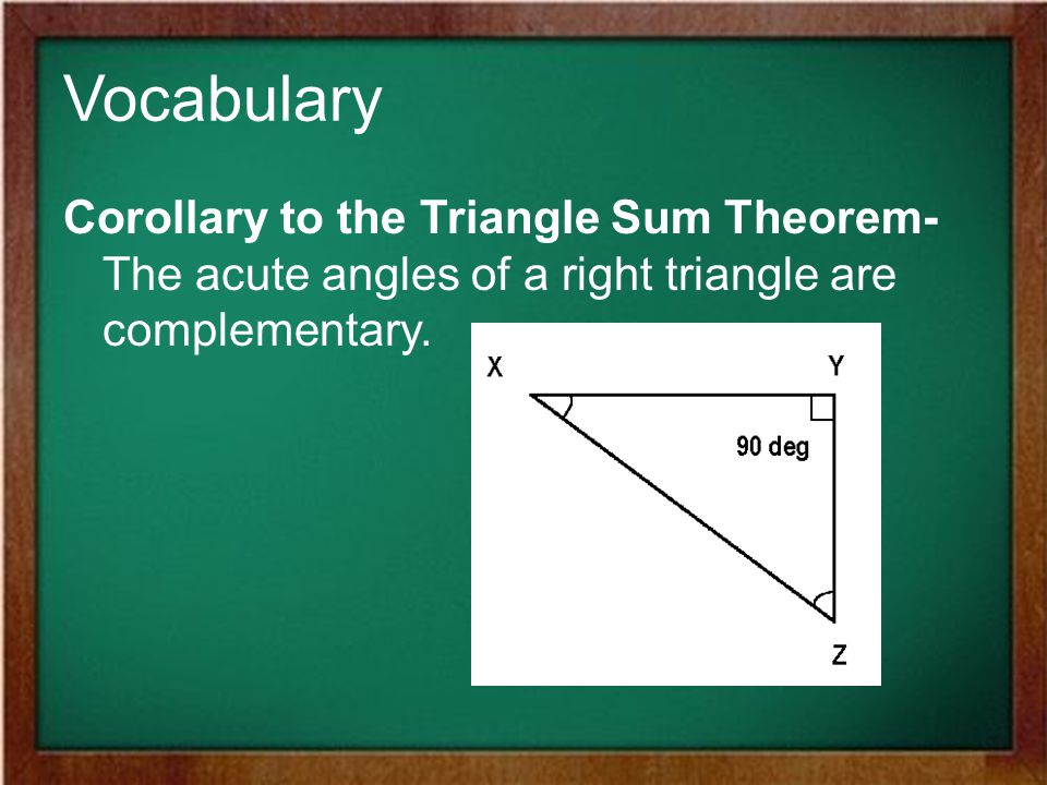 Vocabulary Corollary to the Triangle Sum Theorem- The acute angles of a right triangle are complementary.