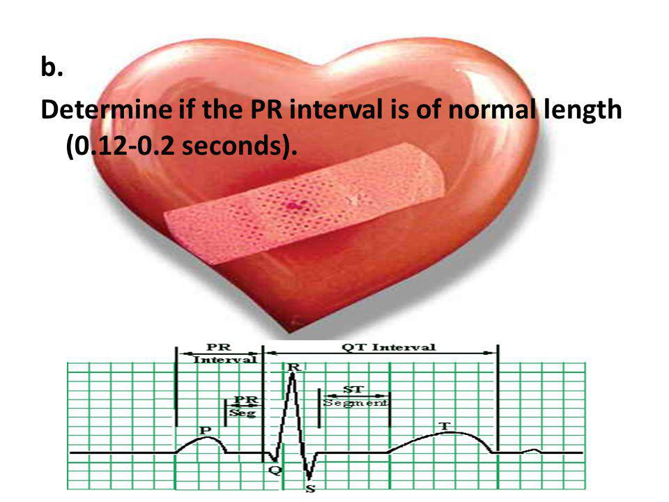 b. Determine if the PR interval is of normal length (0. 12-0