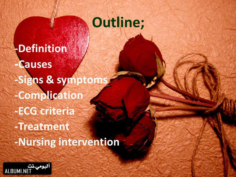 Outline; -Definition Causes- -Signs & symptoms -Complication -ECG criteria -Treatment -Nursing intervention