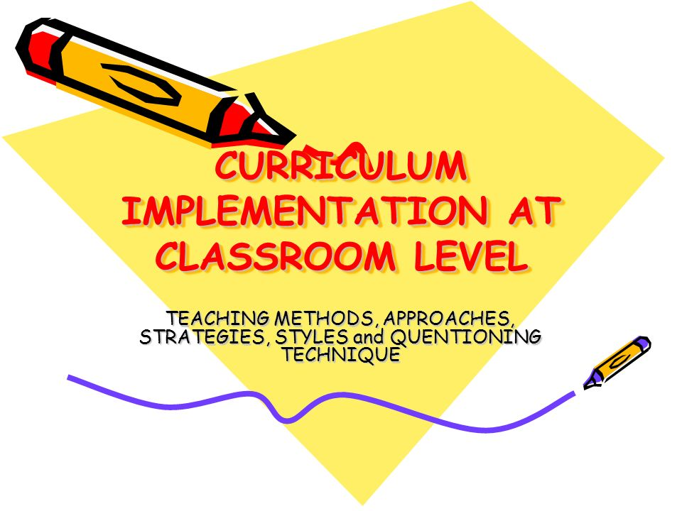 CURRICULUM IMPLEMENTATION AT CLASSROOM LEVEL