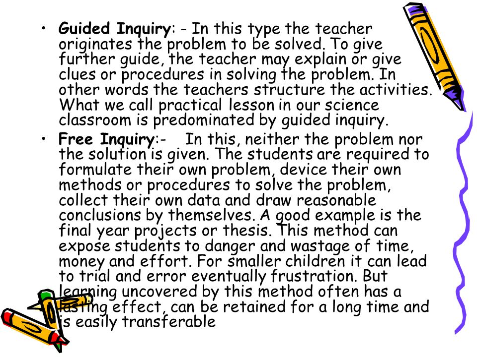 Guided Inquiry: - In this type the teacher originates the problem to be solved. To give further guide, the teacher may explain or give clues or procedures in solving the problem. In other words the teachers structure the activities. What we call practical lesson in our science classroom is predominated by guided inquiry.