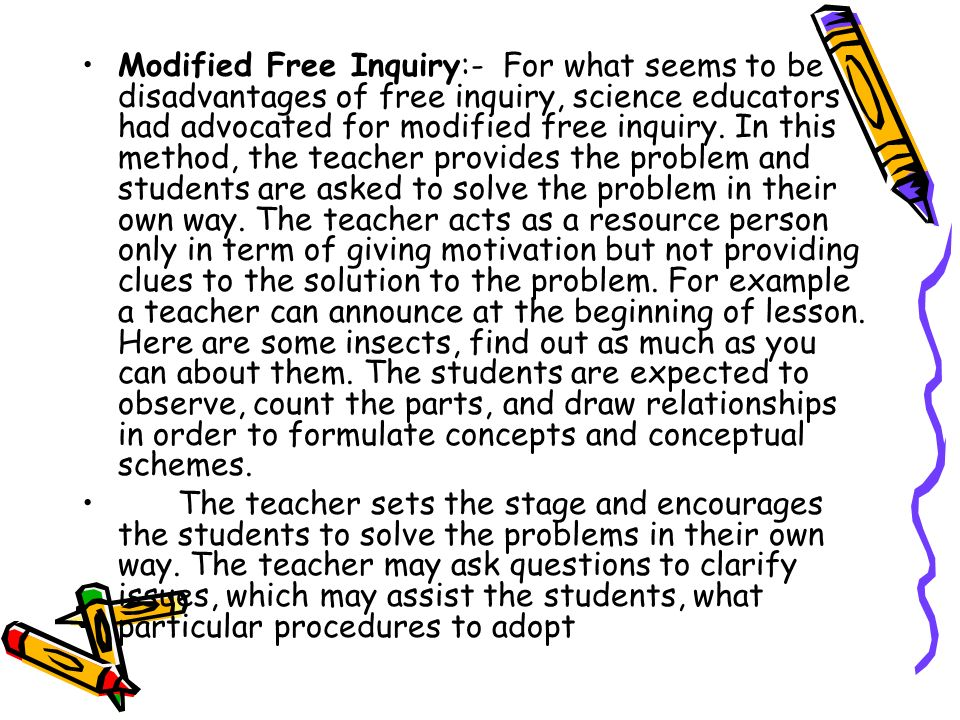 Modified Free Inquiry:- For what seems to be disadvantages of free inquiry, science educators had advocated for modified free inquiry. In this method, the teacher provides the problem and students are asked to solve the problem in their own way. The teacher acts as a resource person only in term of giving motivation but not providing clues to the solution to the problem. For example a teacher can announce at the beginning of lesson. Here are some insects, find out as much as you can about them. The students are expected to observe, count the parts, and draw relationships in order to formulate concepts and conceptual schemes.