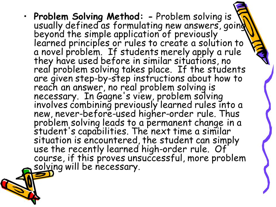 Problem Solving Method: - Problem solving is usually defined as formulating new answers, going beyond the simple application of previously learned principles or rules to create a solution to a novel problem.