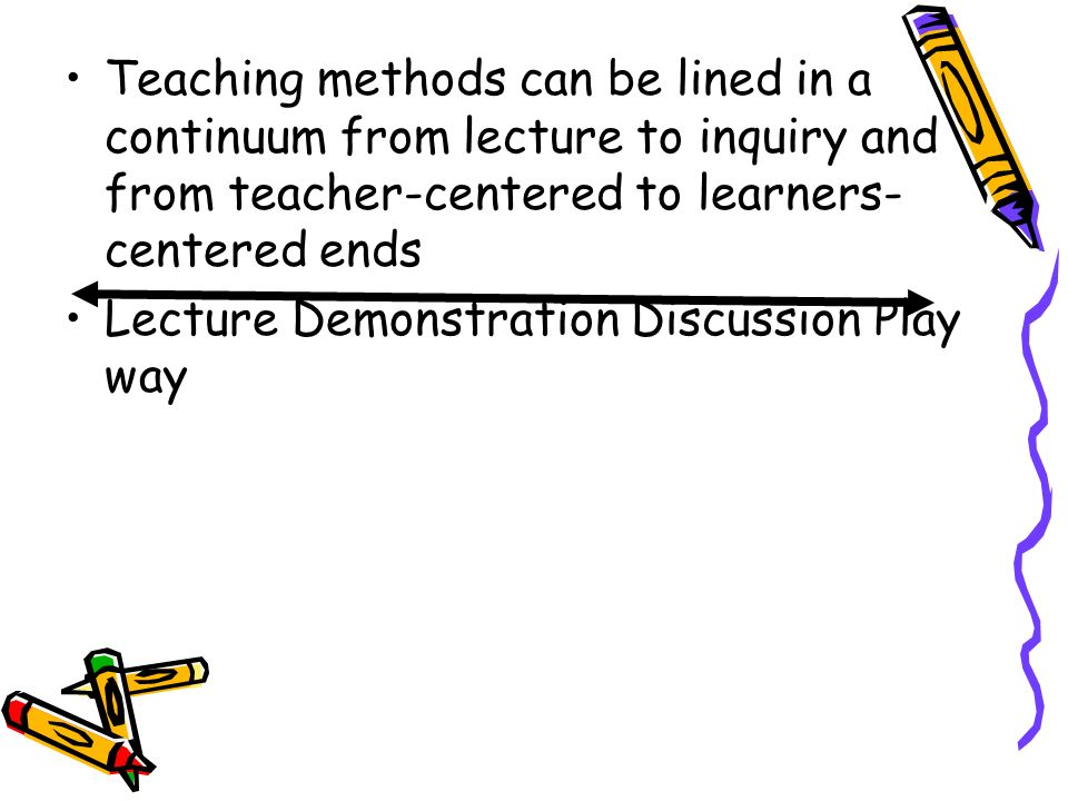 Teaching methods can be lined in a continuum from lecture to inquiry and from teacher-centered to learners-centered ends