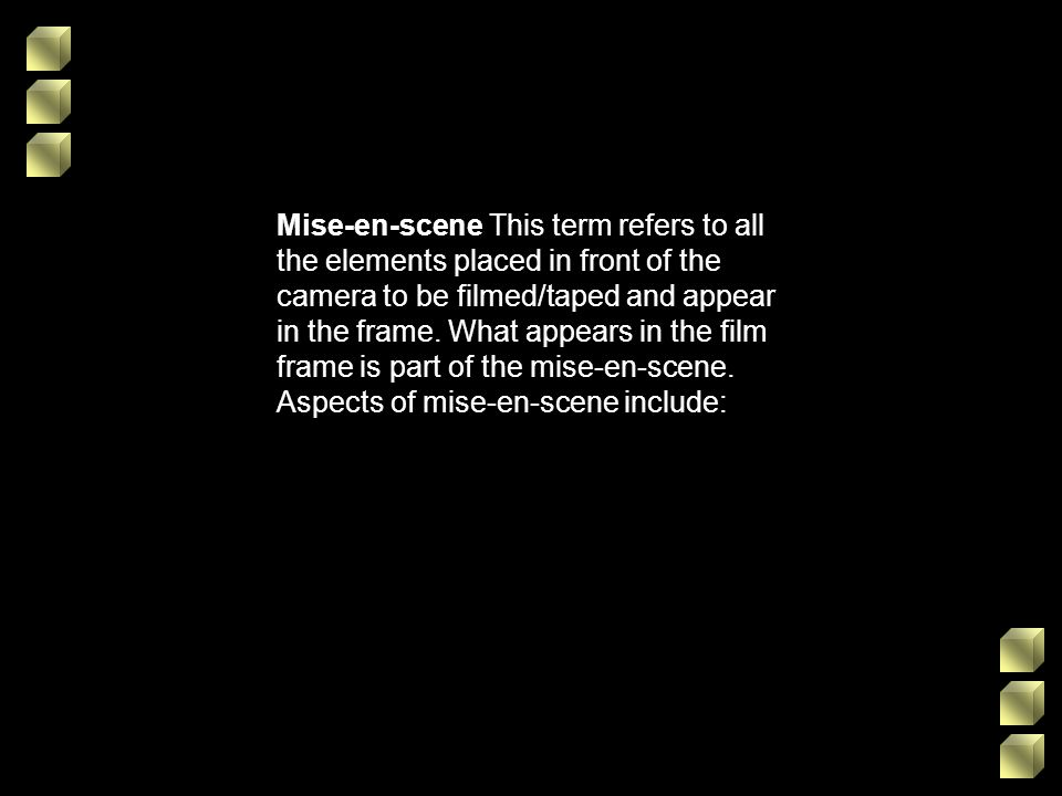 Mise-en-scene This term refers to all the elements placed in front of the camera to be filmed/taped and appear in the frame.