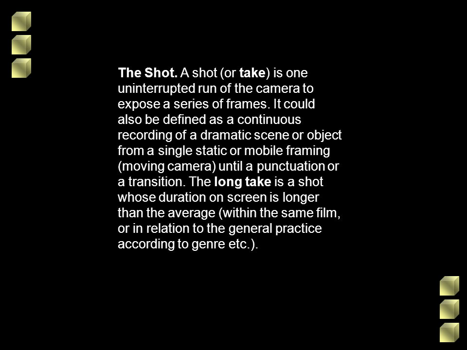 The Shot.A shot (or take) is one uninterrupted run of the camera to expose a series of frames.