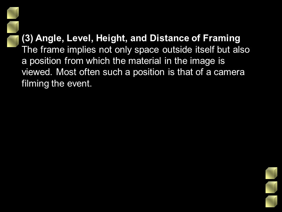 (3) Angle, Level, Height, and Distance of Framing The frame implies not only space outside itself but also a position from which the material in the image is viewed.