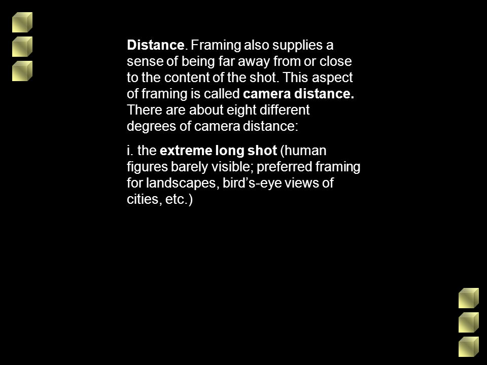 Distance. Framing also supplies a sense of being far away from or close to the content of the shot. This aspect of framing is called camera distance. There are about eight different degrees of camera distance: