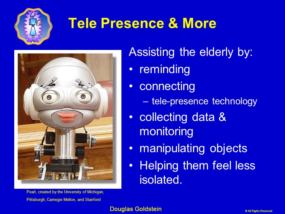 Tele Presence & More Assisting the elderly by: reminding connecting