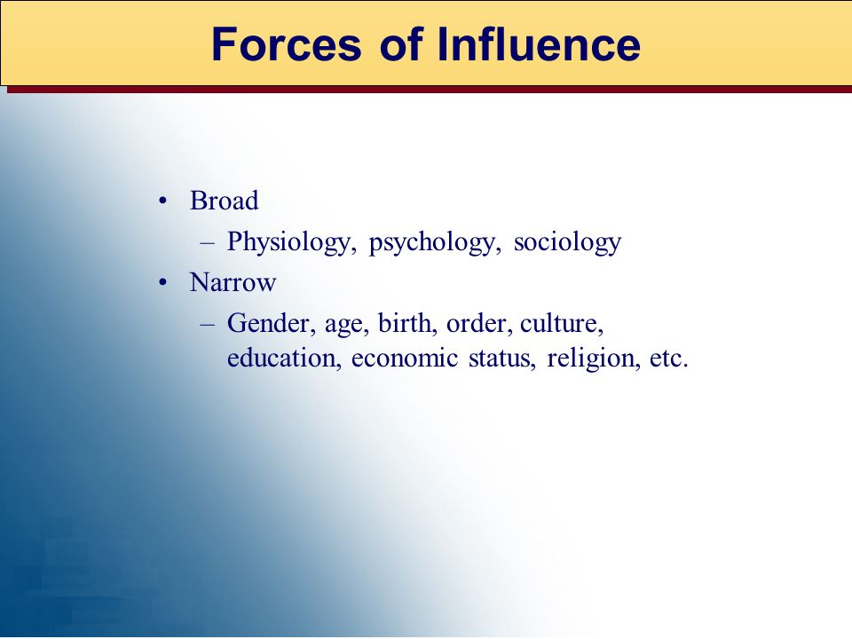 Forces of Influence Broad Physiology, psychology, sociology Narrow