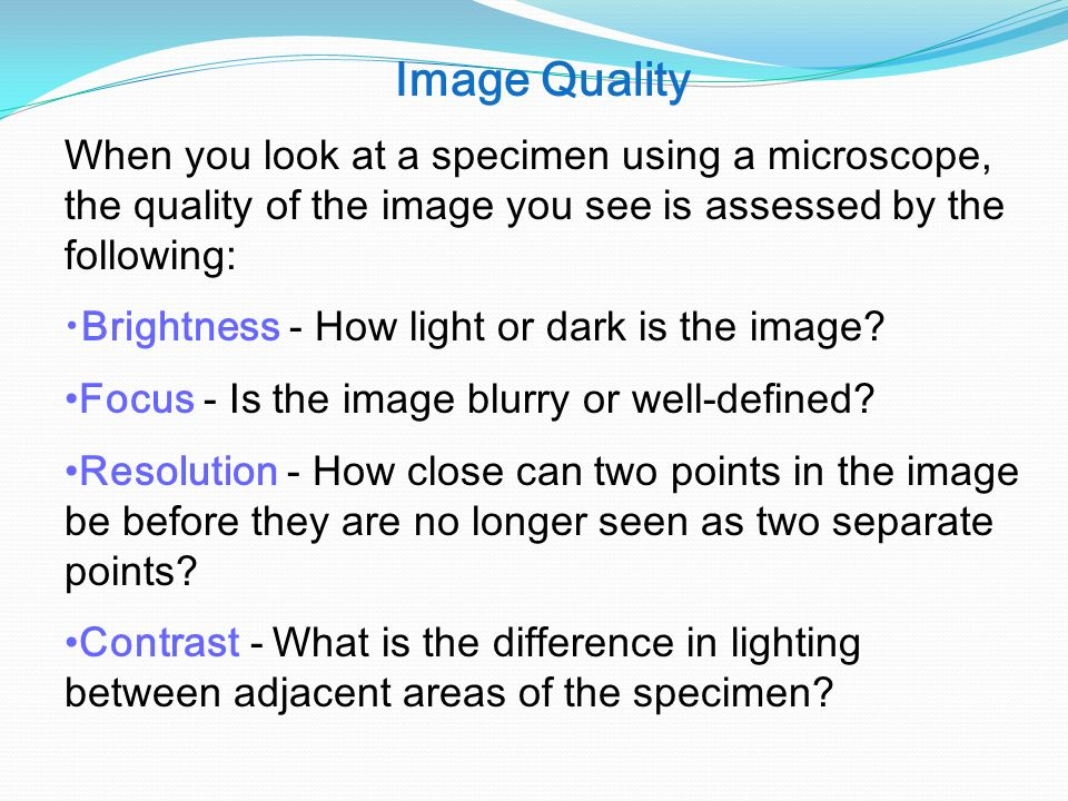 Image Quality When you look at a specimen using a microscope, the quality of the image you see is assessed by the following: