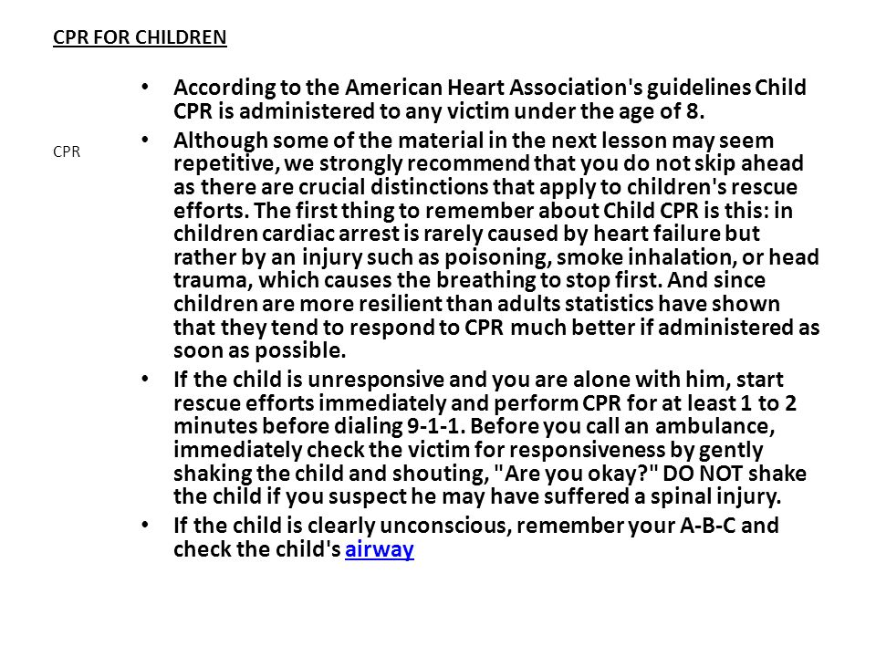 CPR FOR CHILDREN According to the American Heart Association s guidelines Child CPR is administered to any victim under the age of 8.