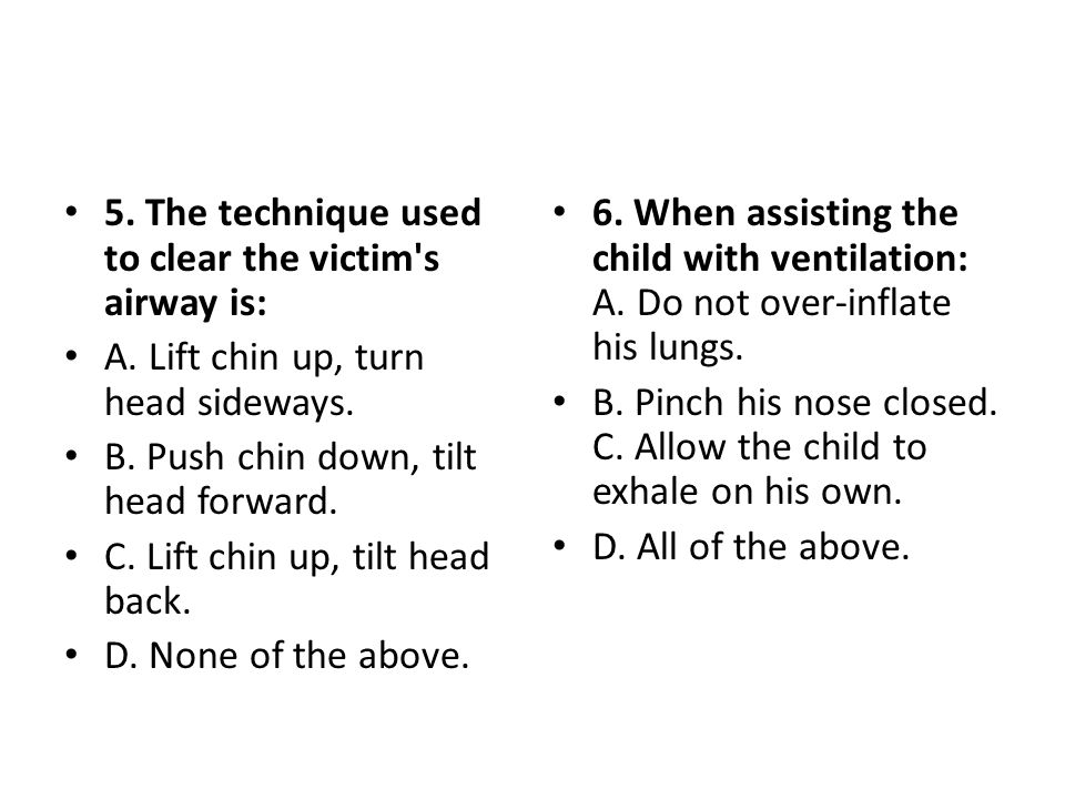5. The technique used to clear the victim s airway is:
