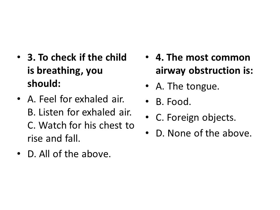 3. To check if the child is breathing, you should: