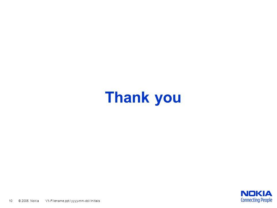 Thank you 10 © 2005 Nokia V1-Filename.ppt / yyyy-mm-dd / Initials