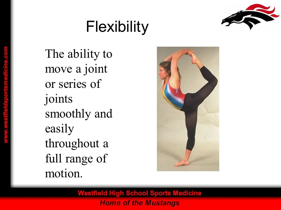 Flexibility The ability to move a joint or series of joints smoothly and easily throughout a full range of motion.