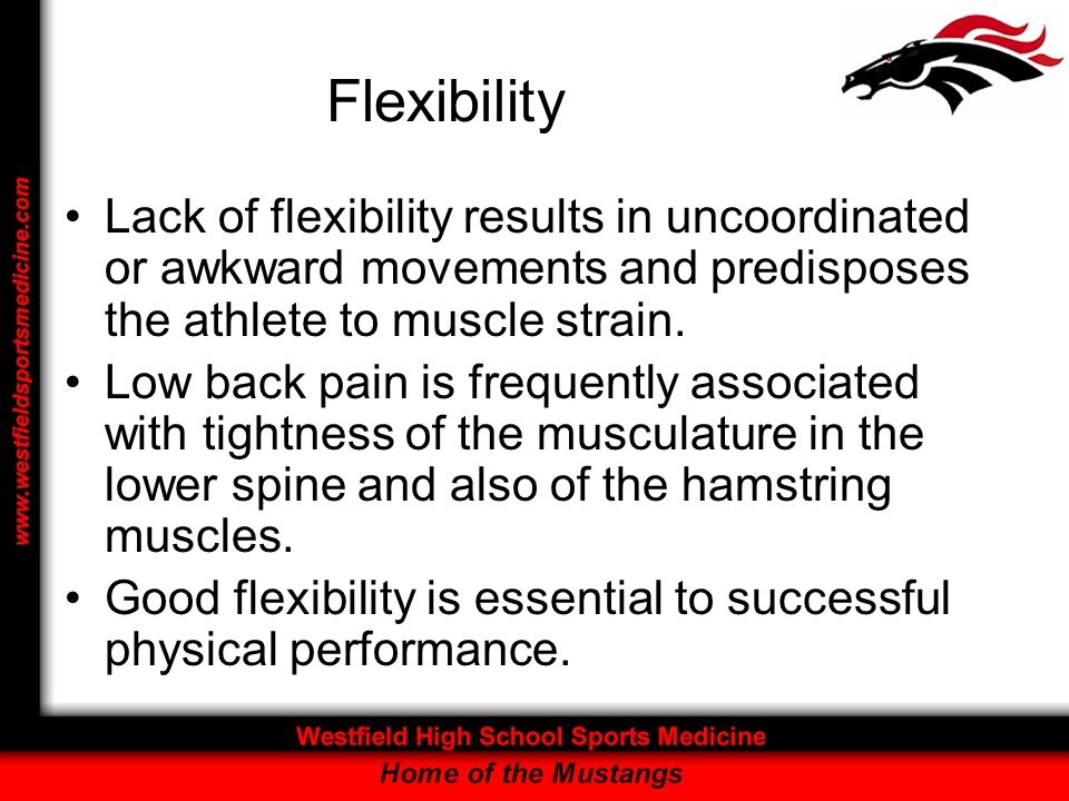 Flexibility Lack of flexibility results in uncoordinated or awkward movements and predisposes the athlete to muscle strain.