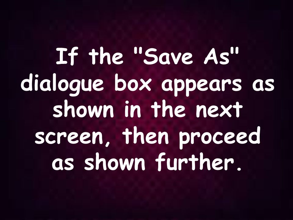 If the Save As dialogue box appears as shown in the next screen, then proceed