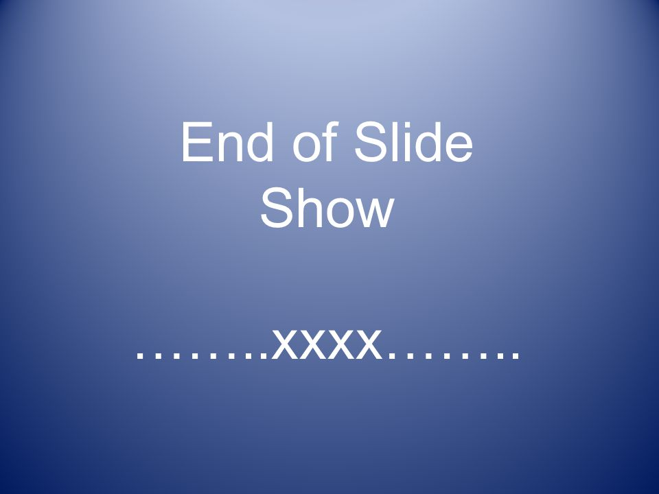 End of Slide Show ……..xxxx……..