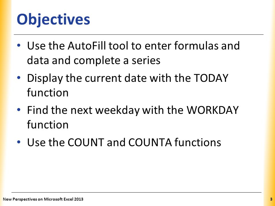 Objectives Use the AutoFill tool to enter formulas and data and complete a series. Display the current date with the TODAY function.