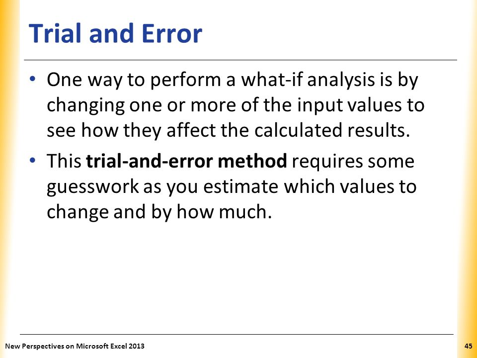 Trial and Error One way to perform a what-if analysis is by changing one or more of the input values to see how they affect the calculated results.