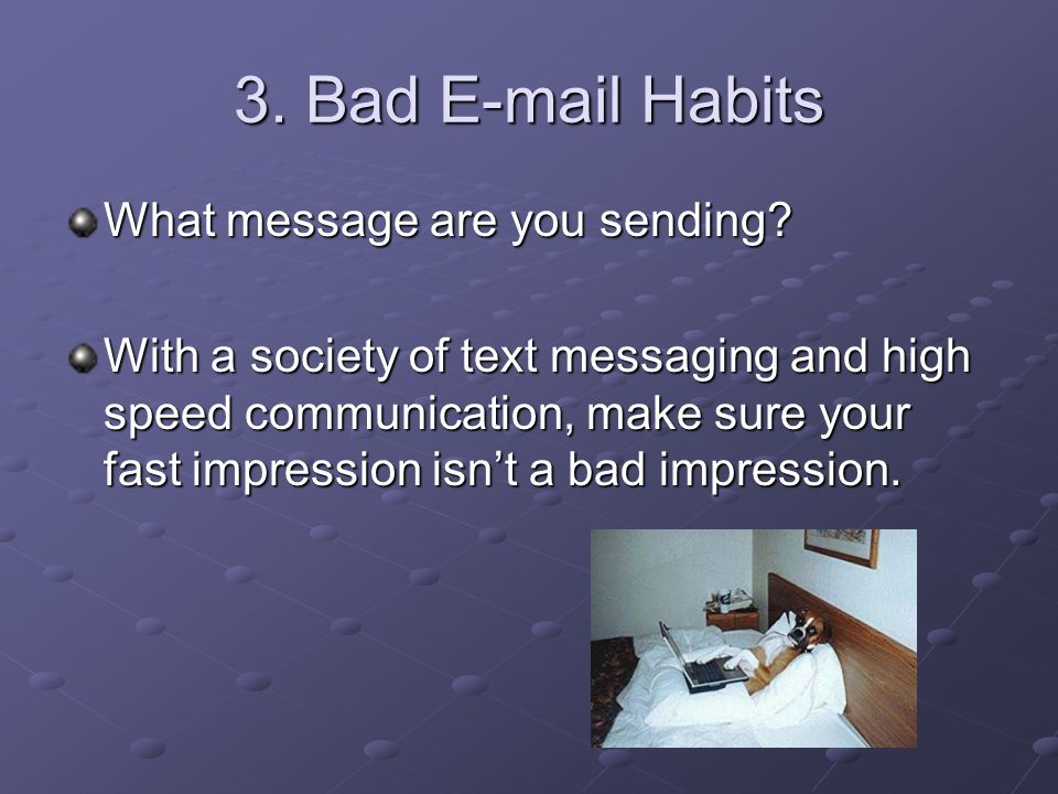 3. Bad E-mail Habits What message are you sending