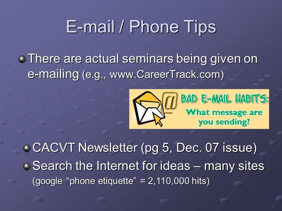 E-mail / Phone Tips There are actual seminars being given on e-mailing (e.g., www.CareerTrack.com) CACVT Newsletter (pg 5, Dec. 07 issue)