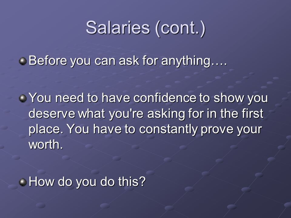 Salaries (cont.) Before you can ask for anything….