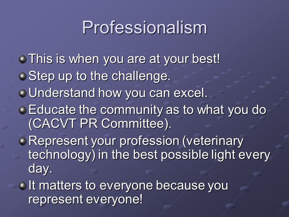 Professionalism This is when you are at your best!