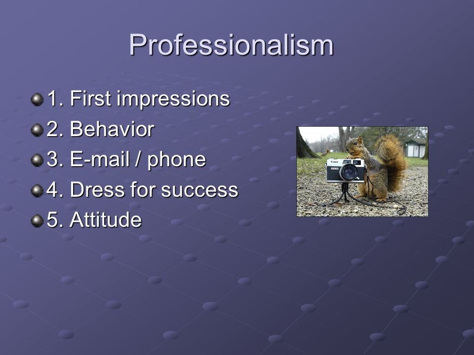 Professionalism 1. First impressions 2. Behavior 3.  / phone