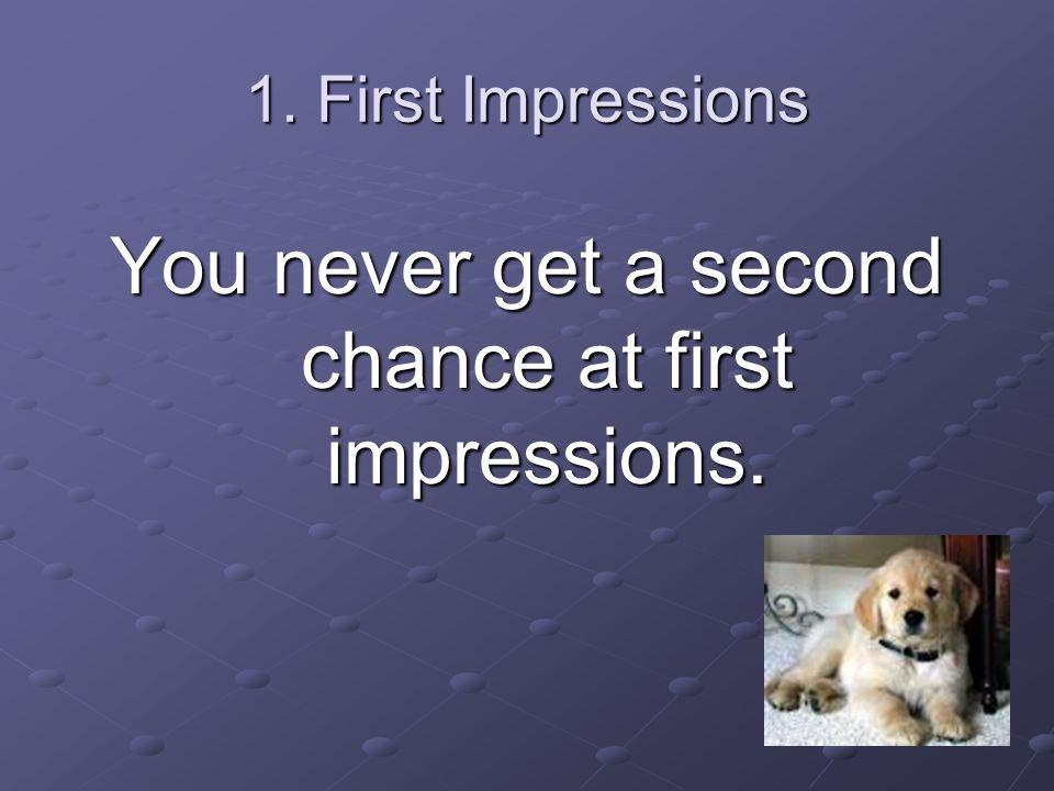 You never get a second chance at first impressions.