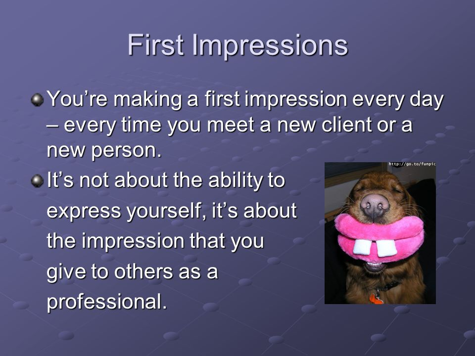 First Impressions You're making a first impression every day – every time you meet a new client or a new person.
