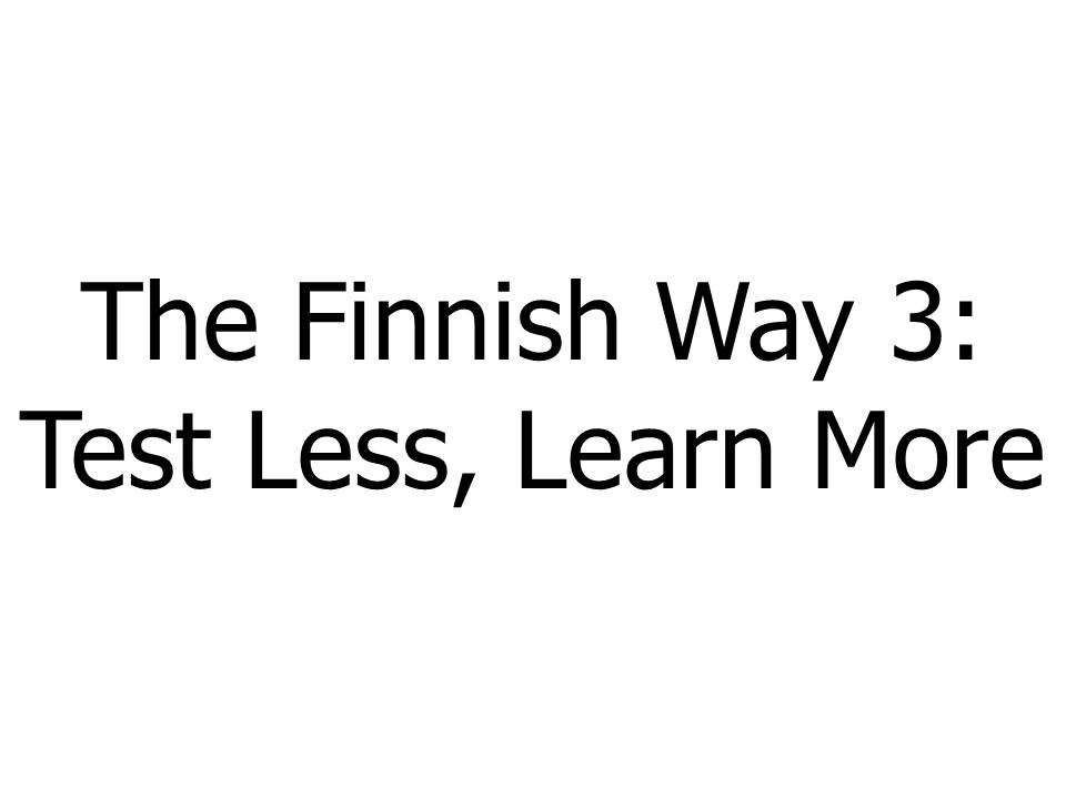 The Finnish Way 3: Test Less, Learn More