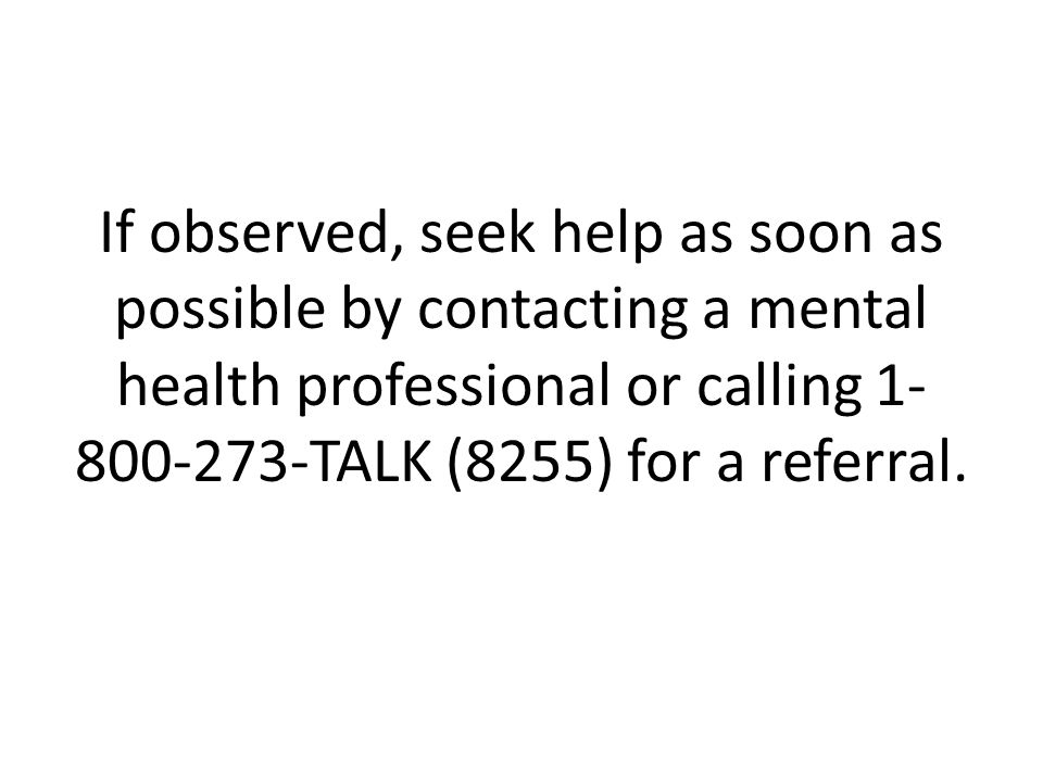 If observed, seek help as soon as possible by contacting a mental health professional or calling 1-800-273-TALK (8255) for a referral.