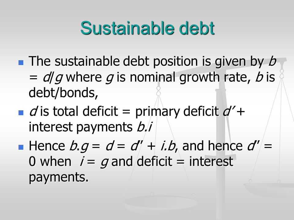 Sustainable debt The sustainable debt position is given by b = d/g where g is nominal growth rate, b is debt/bonds,