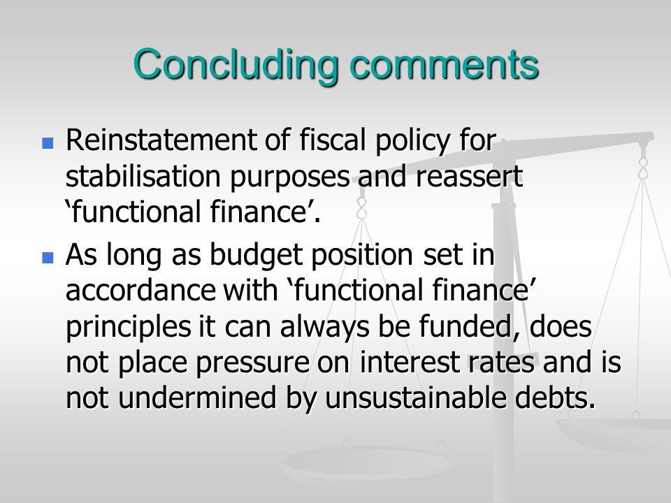Concluding comments Reinstatement of fiscal policy for stabilisation purposes and reassert 'functional finance'.
