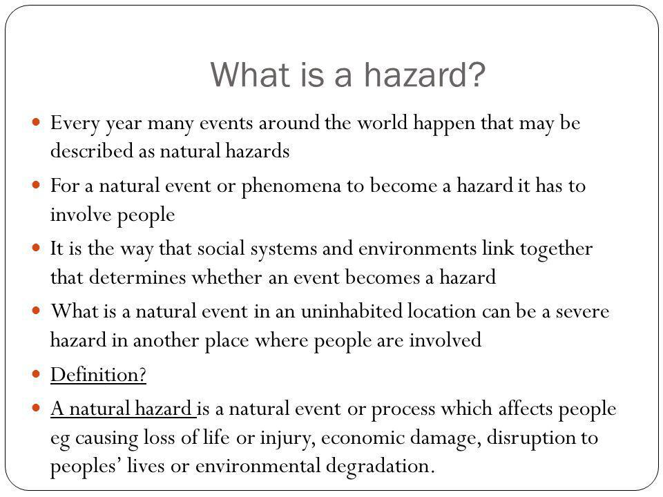 What is a hazard Every year many events around the world happen that may be described as natural hazards.